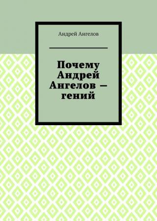 Почему Андрей Ангелов— гений