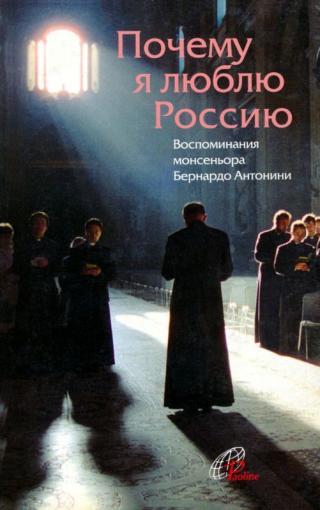 Почему я люблю Россию [Воспоминания монсеньора Бернардо Антонини]