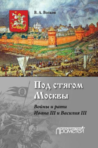 Под стягом Москвы [Войны и рати Ивана III и Василия III]