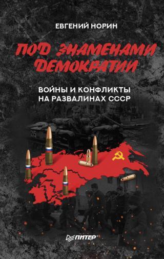 Под знаменами демократии. Войны и конфликты на развалинах СССР