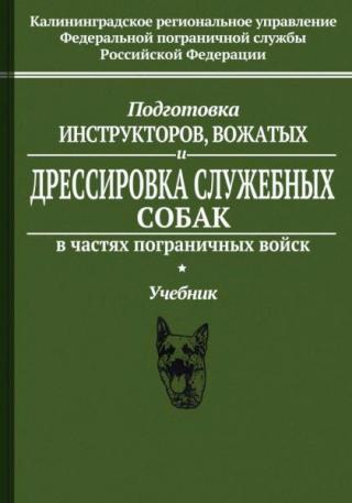 Подготовка инструкторов, вожатых и дрессировка служебных собак в частях пограничных войск. Учебник
