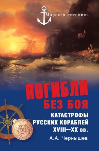 Погибли без боя. Катастрофы русских кораблей XVIII–XXвв.