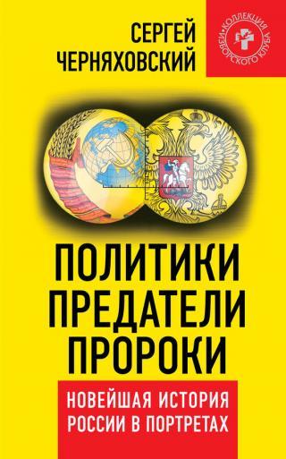 Политики, предатели, пророки [Новейшая история России в портретах (1985-2012)]