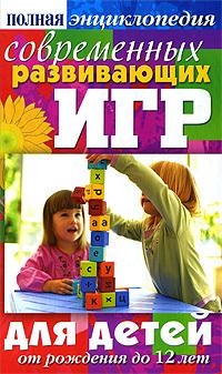 Полная энциклопедия современных развивающих игр для детей. От рождения до 12 лет