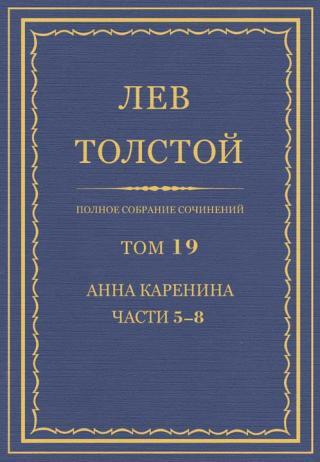 Полное собрание сочинений. Том 19. Анна Каренина. Части 5–8