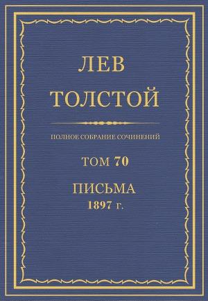 Полное собрание сочинений. Том 70. Письма 1897 г.
