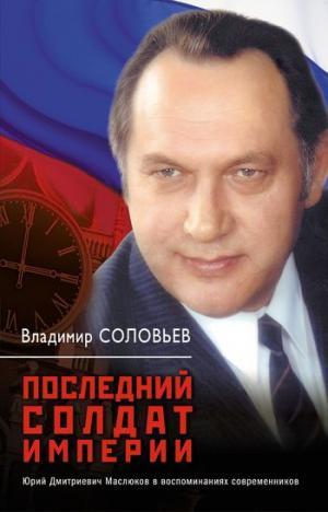 Последний солдат империи. Юрий Дмитриевич Маслюков в воспоминаниях современников [litres]