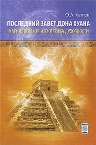 Последний завет Дон Хуана: магия толтеков и эзотерика духовности