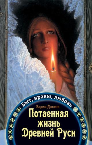 Потаенная жизнь Древней Руси. Быт, нравы, любовь