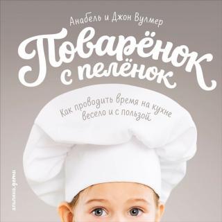 Поваренок с пеленок: Как проводить время на кухне весело и с пользой
