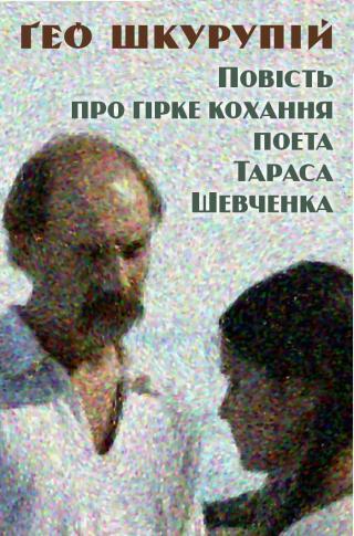 Повість про гірке кохання поета Тараса Шевченка