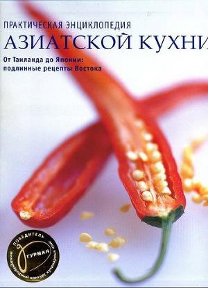 Практическая энциклопедия азиатской кухни. От Таиланда до Японии: подлинные рецепты Востока.