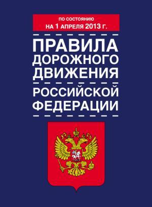 Правила дорожного движения Российской Федерации (по состоянию на 1 апреля 2013 года)