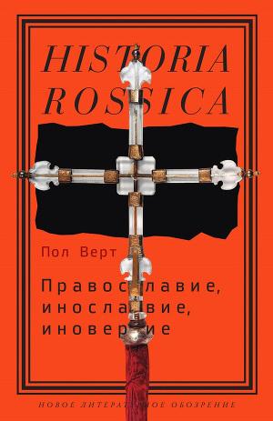Православие, инославие, иноверие. Очерки по истории религиозного разнообразия Российской империи