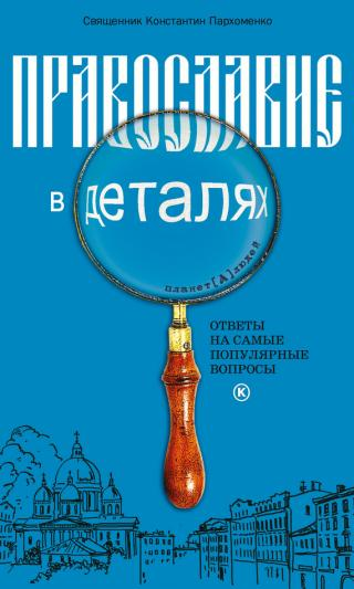 Православие в деталях. Ответы на самые популярные вопросы