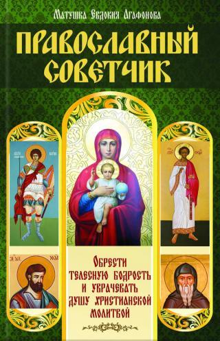 Православный советчик. Обрести телесную бодрость и уврачевать душу христианской молитвой