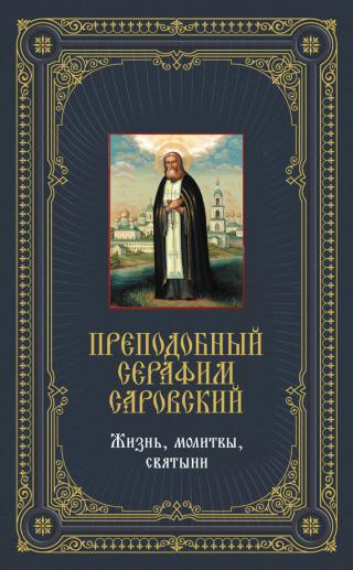 Преподобный Серафим Саровский: Жизнь, молитвы, святыни