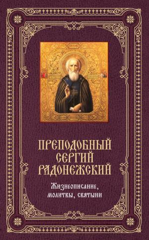 Преподобный Сергий Радонежский: Жизнеописание, молитвы, святыни