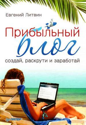 Прибыльный блог: создай, раскрути и заработай
