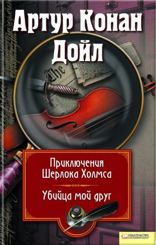 Приключения Шерлока Холмса. Мой друг, убийца (сборник)