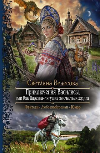 Приключения Василисы, или Как Царевна–лягушка за счастьем ходила