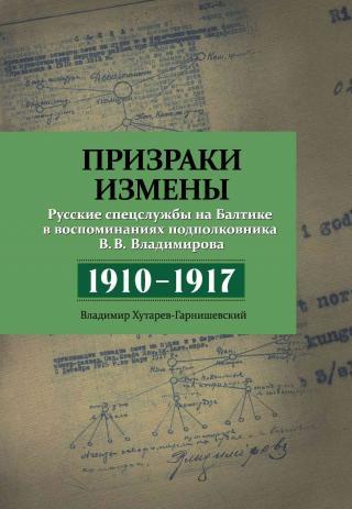 Призраки измены. Русские спецслужбы на Балтике в воспоминаниях подполковника В. В. Владимирова, 1910–1917 гг.