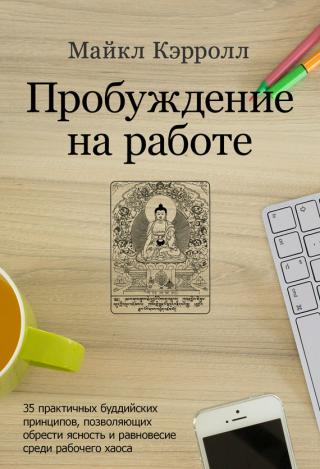Пробуждение на работе. 35 практичных буддийских принципов, позволяющих обрести ясность и равновесие среди рабочего хаоса