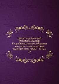 Профессор Дмитрий Иванович Багалей К тридцатилетней годовщине его учено-педагогической деятельности (1880-1910 г.г.).