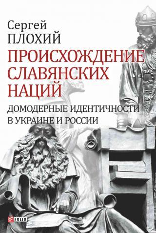 Происхождение славянских наций [Домодерные идентичности в Украине и России]
