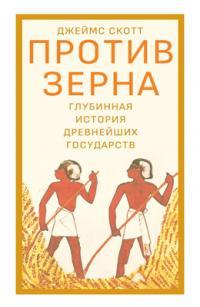 Против зерна: Глубинная история древнейших государств [Against the Grain. A Deep History of the Earliest States]