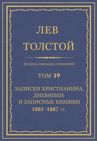 ПСС. Том 49. Записки христианина, дневники и записные книжки, 1881-1887