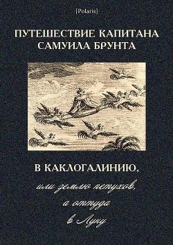 Путешествие капитана Самуила Брунта в Каклогалинию, или землю петухов, а оттуда в Луну