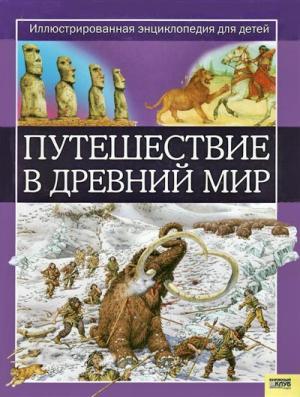 Путешествие в древний мир [Иллюстрированная энциклопедия для детей]