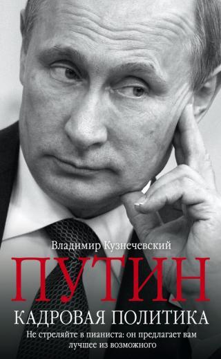 Путин. Кадровая политика [Не стреляйте в пианиста: он предлагает вам лучшее из возможного]