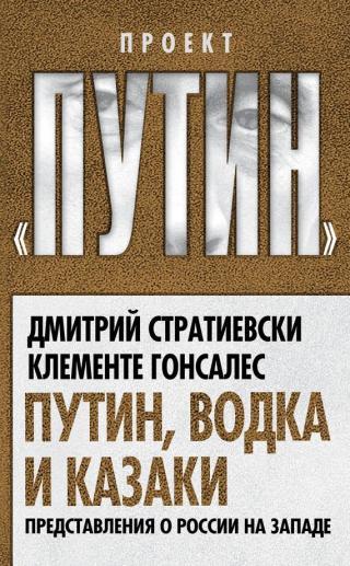 Путин, водка и казаки [Представления о России на Западе]