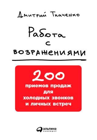 Работа с возражениями [200 приемов продаж для холодных звонков и личных встреч]