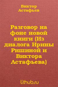 Разговор на фоне новой книги (Из диалога Ирины Ришиной и Виктора Астафьева)