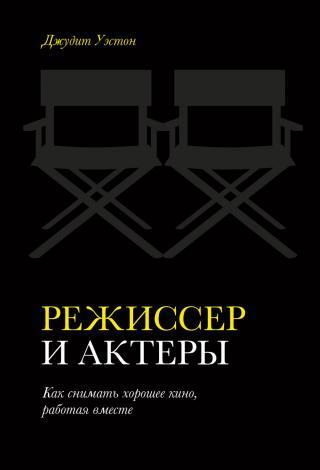 Режиссер и актеры. Как снимать хорошее кино, работая вместе
