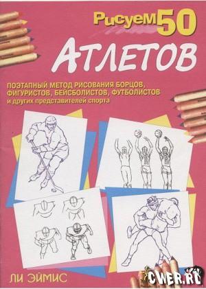 Рисуем 50 атлетов:Поэтапный метод рисования борцов,фигуристов,бейсболистов,футболистов и других представителей спорта