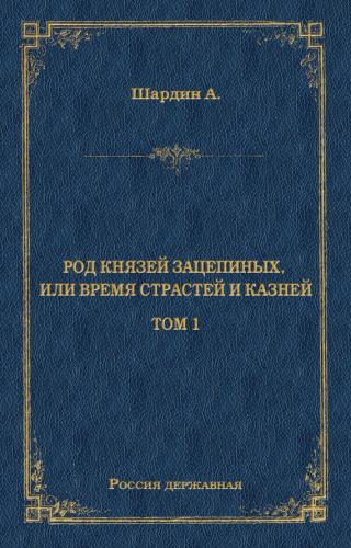 Род князей Зацепиных, или Время страстей и князей. Том 1