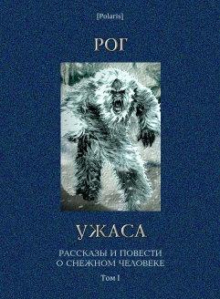 Рог ужаса: Рассказы и повести о снежном человеке. Том I [Изд. 3-е,  дополненное]