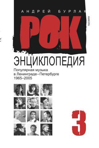Рок-энциклопедия. Популярная музыка в Ленинграде-Петербурге, 1965–2005. Том 3