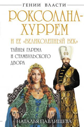Роксолана-Хуррем и ее «Великолепный век». Тайны гарема и Стамбульского двора