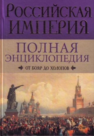 Российская империя. Полная энциклопедия: От бояр до холопов