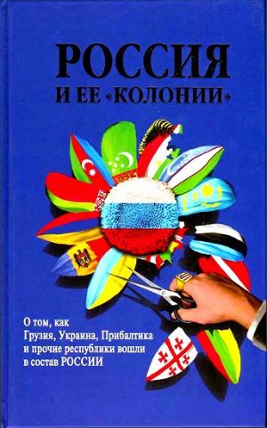 Россия и ее колонии. О том как Грузия, Украина, Молдавия, Прибалтика и Средняя Азия вошли в состав России