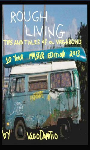 Rough Living: Tips and Tales of a Vagabond [Master Edition 2013]