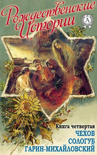 «Рождественские истории». Книга четвертая. Чехов А.; Сологуб Ф.; Гарин-Михайловский Н.