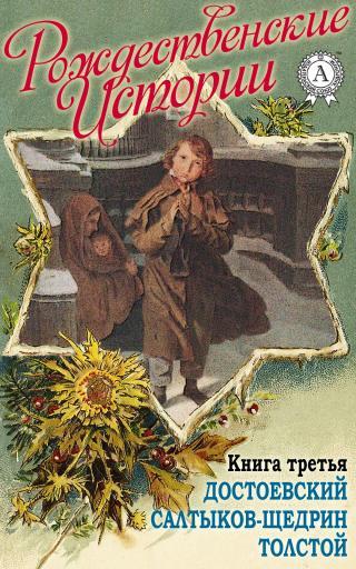 «Рождественские истории». Книга третья. Достоевский Ф.; Салтыков-Щедрин М.; Толстой Л.