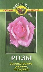 Розы. Выращивание. Дизайн. Продажа