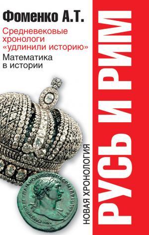 Русь и Рим. Средневековые хронологи «удлинили историю». Математика в истории